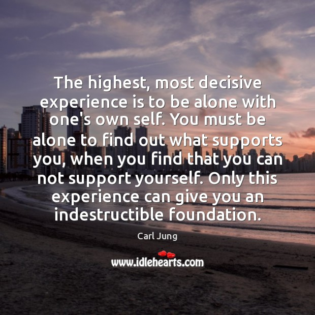 The highest, most decisive experience is to be alone with one's own Carl Jung Picture Quote