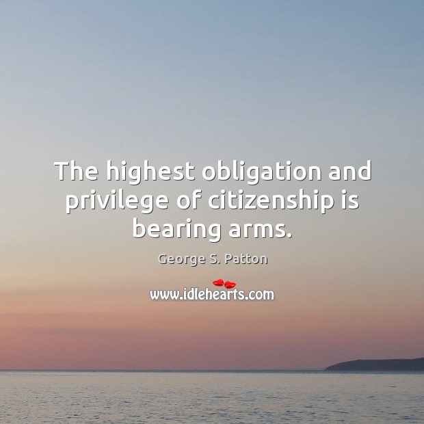 The highest obligation and privilege of citizenship is bearing arms. Image