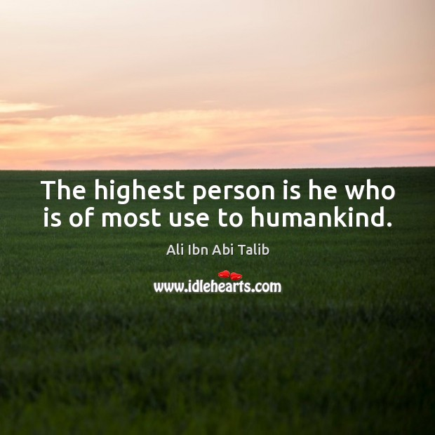 The highest person is he who is of most use to humankind. Ali Ibn Abi Talib Picture Quote