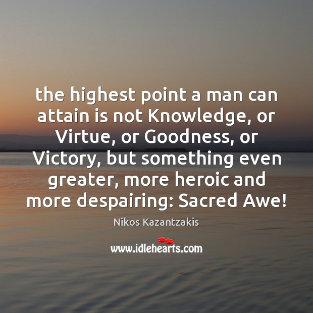 The highest point a man can attain is not Knowledge, or Virtue, Image