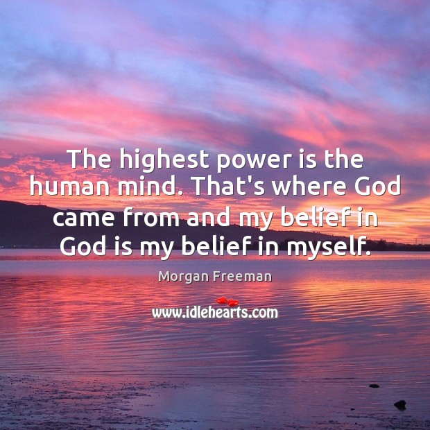 The highest power is the human mind. That's where God came from Morgan Freeman Picture Quote