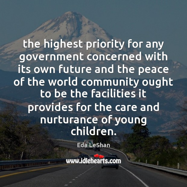 The highest priority for any government concerned with its own future and Eda LeShan Picture Quote