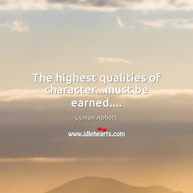 The highest qualities of character…must be earned…. Image
