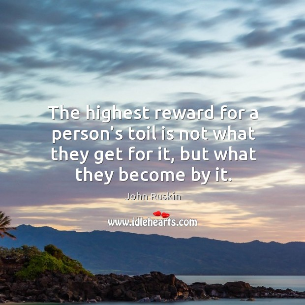 Image, The highest reward for a person's toil is not what they get for it, but what they become by it.