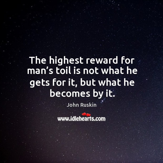 The highest reward for man's toil is not what he gets for it, but what he becomes by it. Image