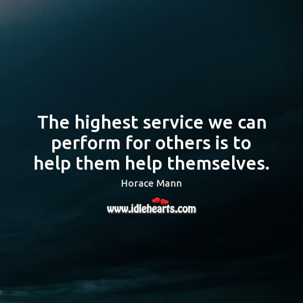 The highest service we can perform for others is to help them help themselves. Horace Mann Picture Quote