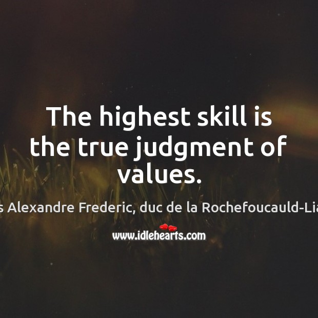 The highest skill is the true judgment of values. Image
