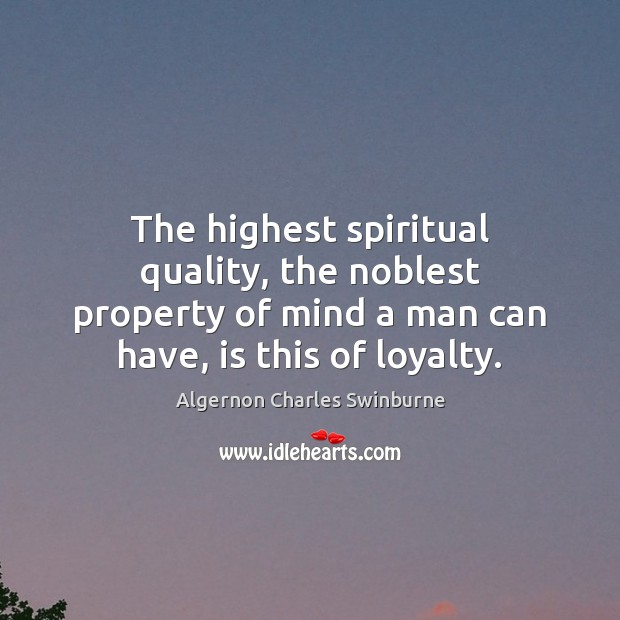 The highest spiritual quality, the noblest property of mind a man can Algernon Charles Swinburne Picture Quote