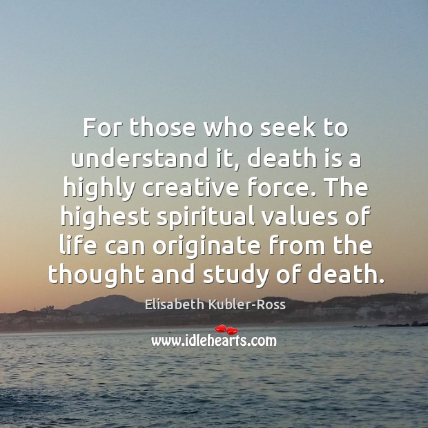 Image, The highest spiritual values of life can originate from the thought and study of death.