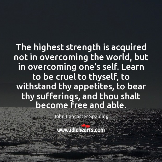 The highest strength is acquired not in overcoming the world, but in Image