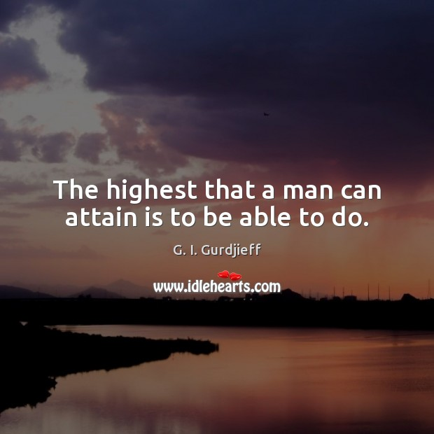The highest that a man can attain is to be able to do. Image