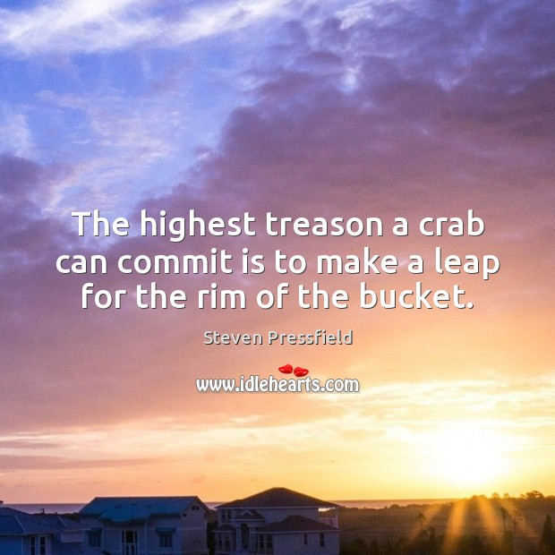 The highest treason a crab can commit is to make a leap for the rim of the bucket. Steven Pressfield Picture Quote