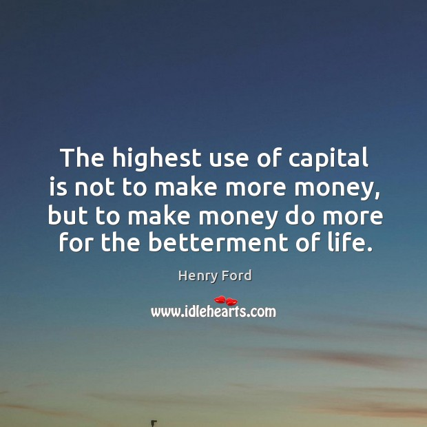 The highest use of capital is not to make more money, but to make money do more for the betterment of life. Image