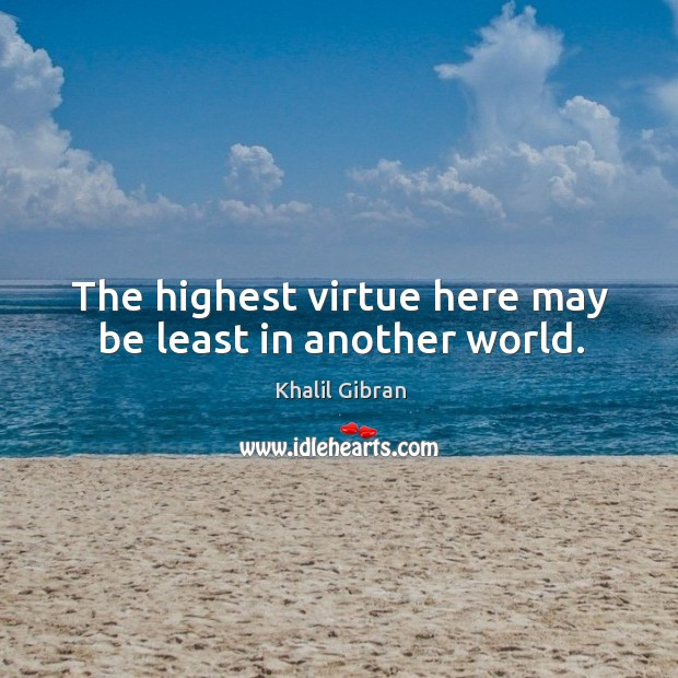 The highest virtue here may be least in another world. Image