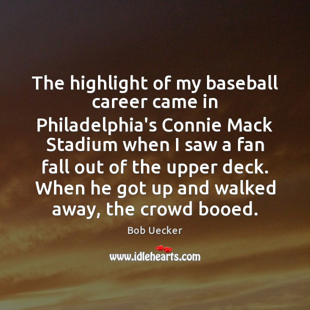 The highlight of my baseball career came in Philadelphia's Connie Mack Stadium Bob Uecker Picture Quote