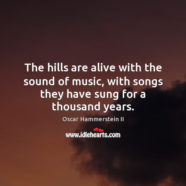 The hills are alive with the sound of music, with songs they Oscar Hammerstein II Picture Quote