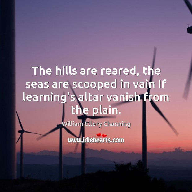 The hills are reared, the seas are scooped in vain If learning's William Ellery Channing Picture Quote