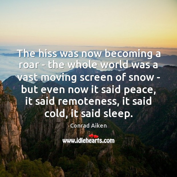 The hiss was now becoming a roar – the whole world was Conrad Aiken Picture Quote