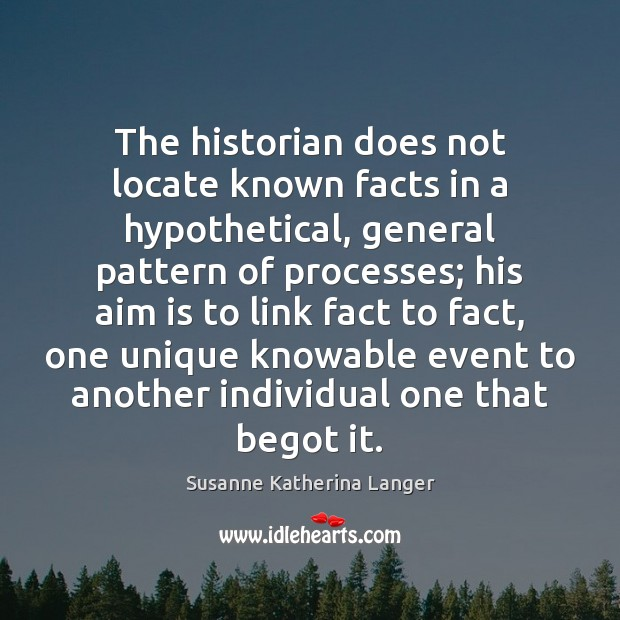 The historian does not locate known facts in a hypothetical, general pattern Image