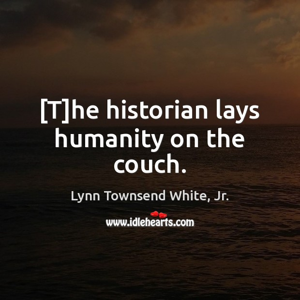 [T]he historian lays humanity on the couch. Lynn Townsend White, Jr. Picture Quote
