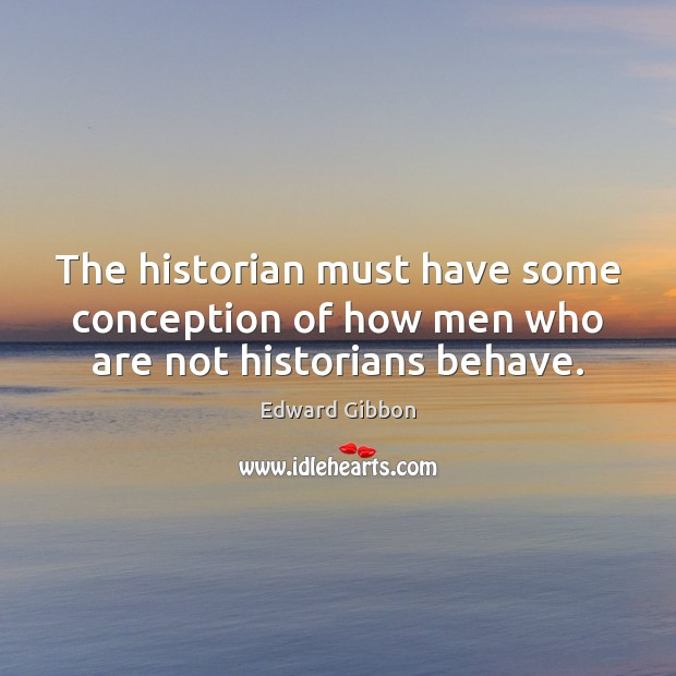 The historian must have some conception of how men who are not historians behave. Image