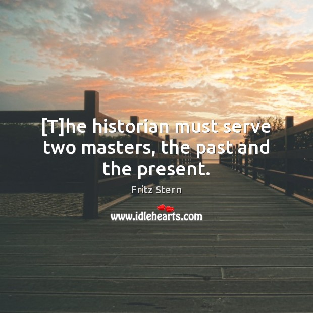 Image, [T]he historian must serve two masters, the past and the present.