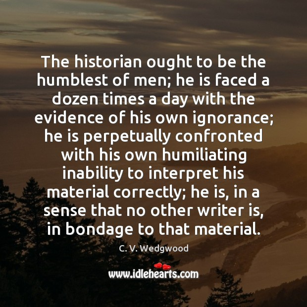 Image, The historian ought to be the humblest of men; he is faced