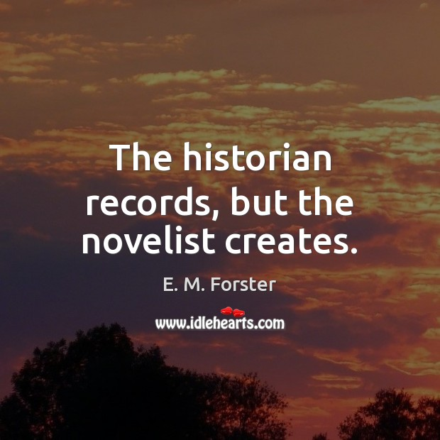 The historian records, but the novelist creates. E. M. Forster Picture Quote