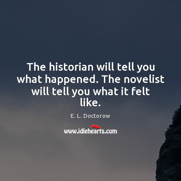 The historian will tell you what happened. The novelist will tell you what it felt like. E. L. Doctorow Picture Quote