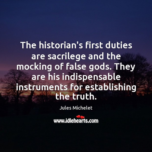 The historian's first duties are sacrilege and the mocking of false Gods. Jules Michelet Picture Quote