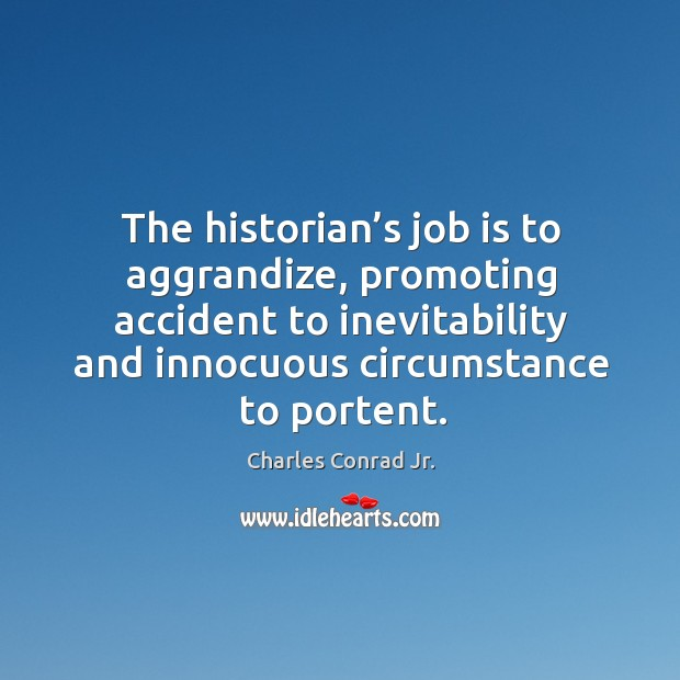 The historian's job is to aggrandize, promoting accident to inevitability and innocuous circumstance to portent. Image