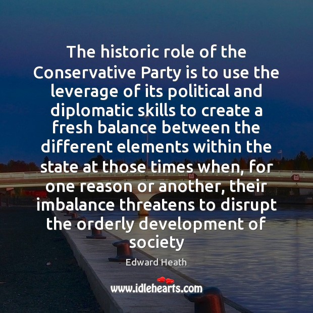 The historic role of the Conservative Party is to use the leverage Edward Heath Picture Quote