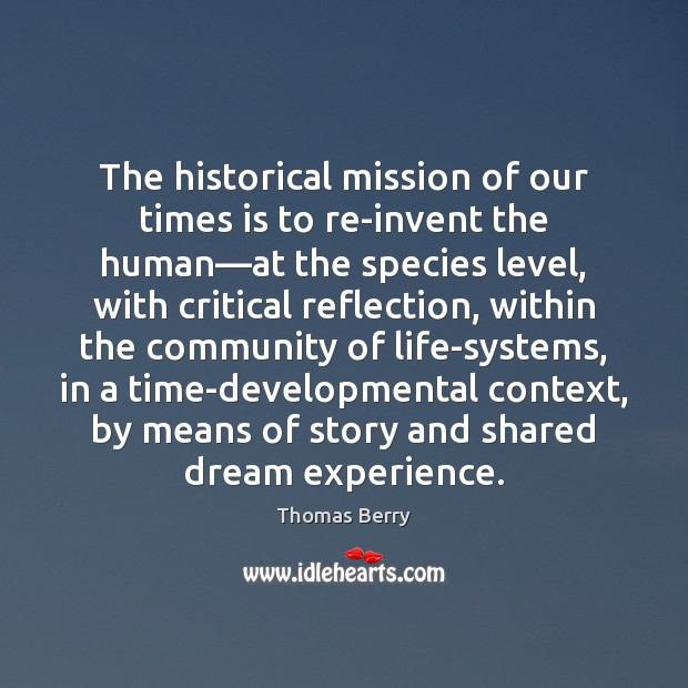 The historical mission of our times is to re-invent the human—at Thomas Berry Picture Quote