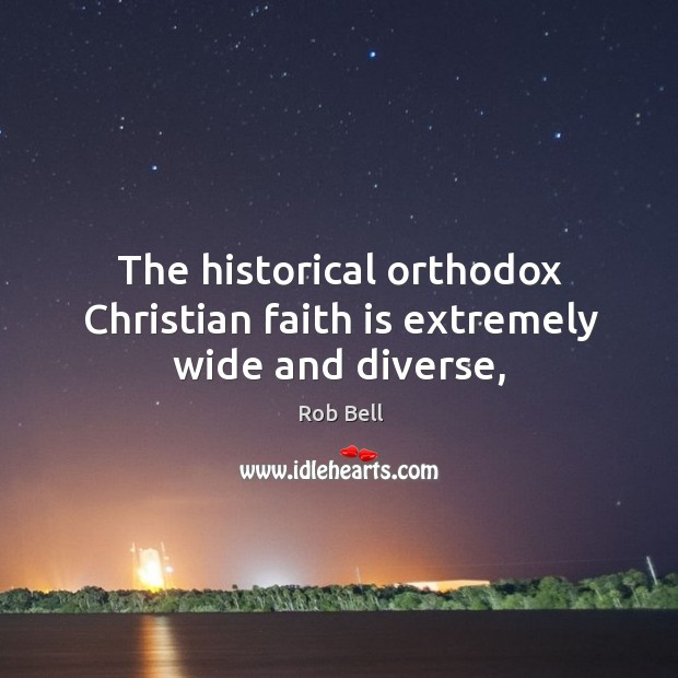 The historical orthodox Christian faith is extremely wide and diverse, Image