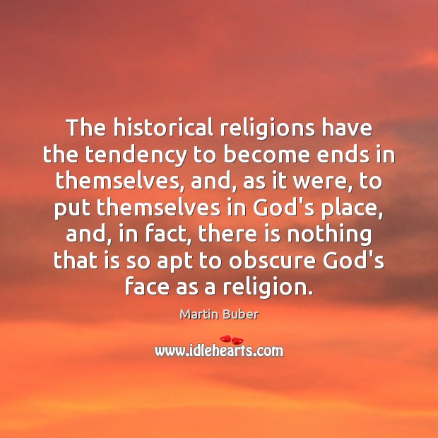 The historical religions have the tendency to become ends in themselves, and, Martin Buber Picture Quote