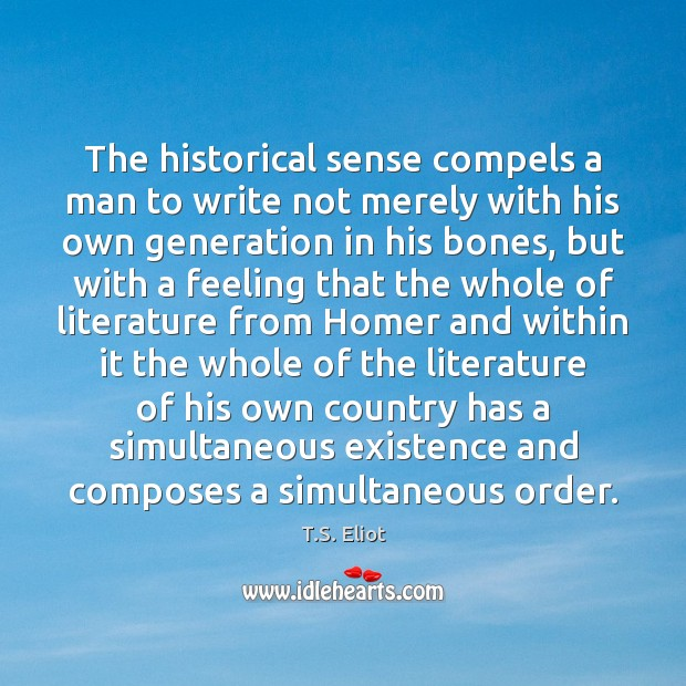 The historical sense compels a man to write not merely with his Image