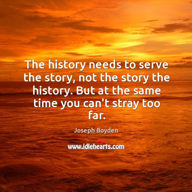 Image, The history needs to serve the story, not the story the history.