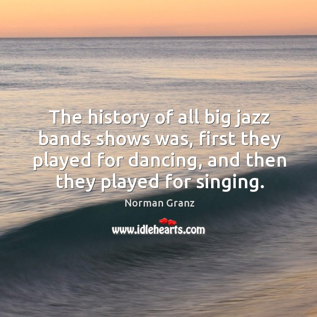 The history of all big jazz bands shows was, first they played for dancing, and then they played for singing. Image