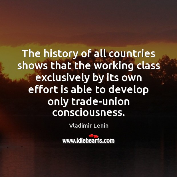 The history of all countries shows that the working class exclusively by Vladimir Lenin Picture Quote