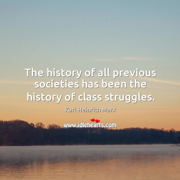 The history of all previous societies has been the history of class struggles. Karl Heinrich Marx Picture Quote