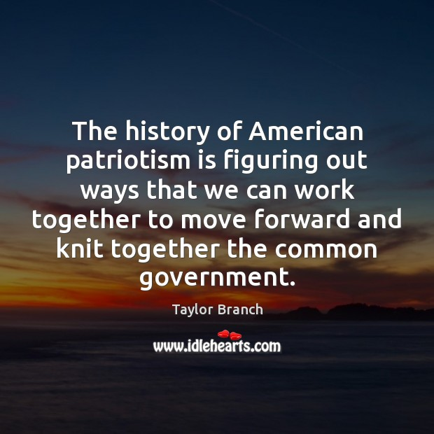 The history of American patriotism is figuring out ways that we can Patriotism Quotes Image