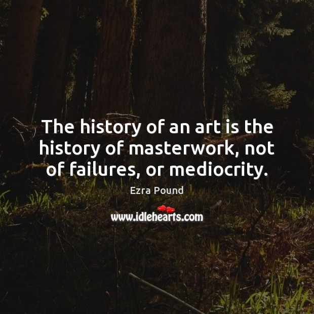 The history of an art is the history of masterwork, not of failures, or mediocrity. Ezra Pound Picture Quote