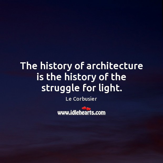 The history of architecture is the history of the struggle for light. Architecture Quotes Image