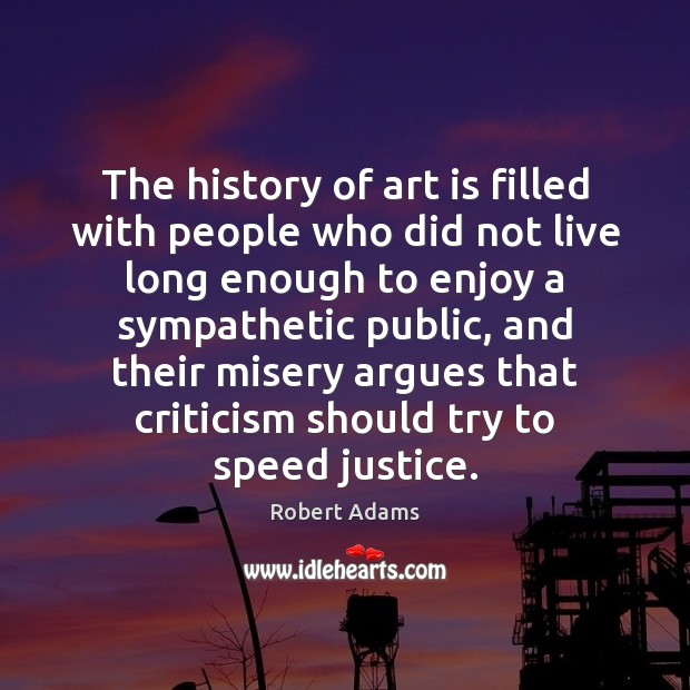 The history of art is filled with people who did not live Robert Adams Picture Quote