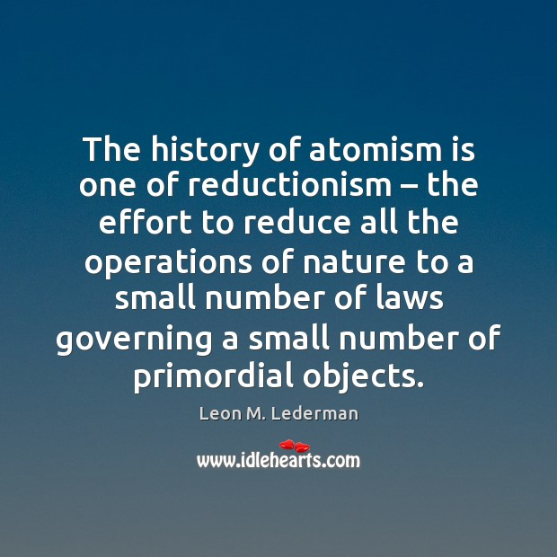 The history of atomism is one of reductionism – the effort to reduce Leon M. Lederman Picture Quote