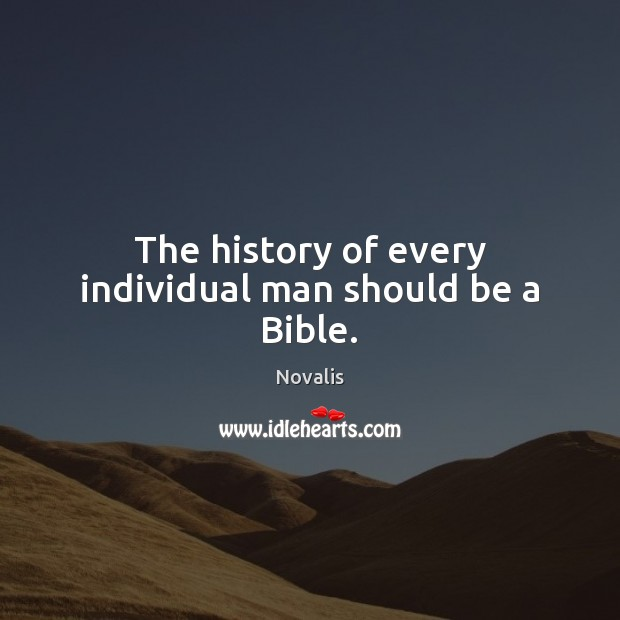 The history of every individual man should be a Bible. Novalis Picture Quote