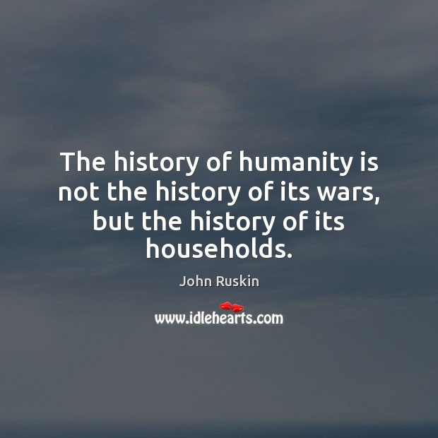 Image, The history of humanity is not the history of its wars, but the history of its households.