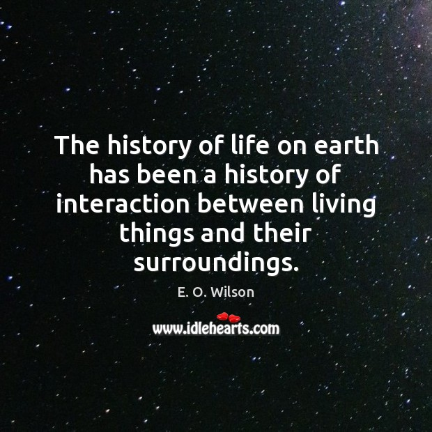 The history of life on earth has been a history of interaction E. O. Wilson Picture Quote