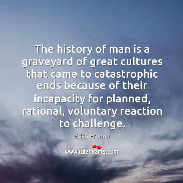 The history of man is a graveyard of great cultures that came Image