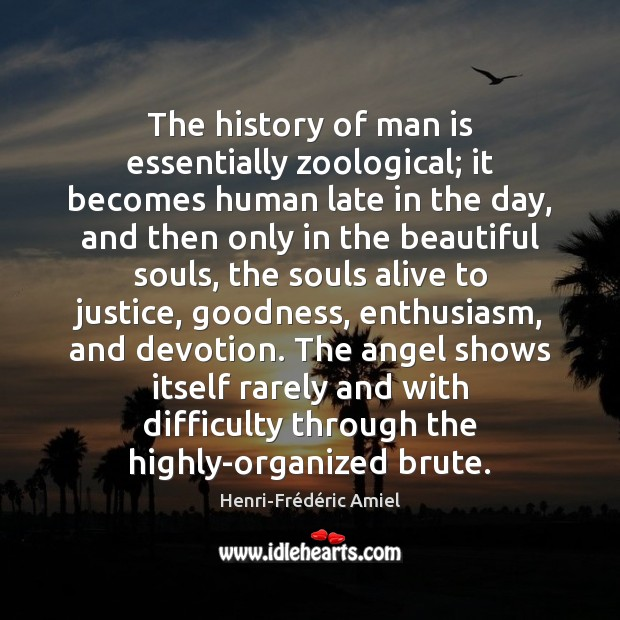 The history of man is essentially zoological; it becomes human late in Henri-Frédéric Amiel Picture Quote